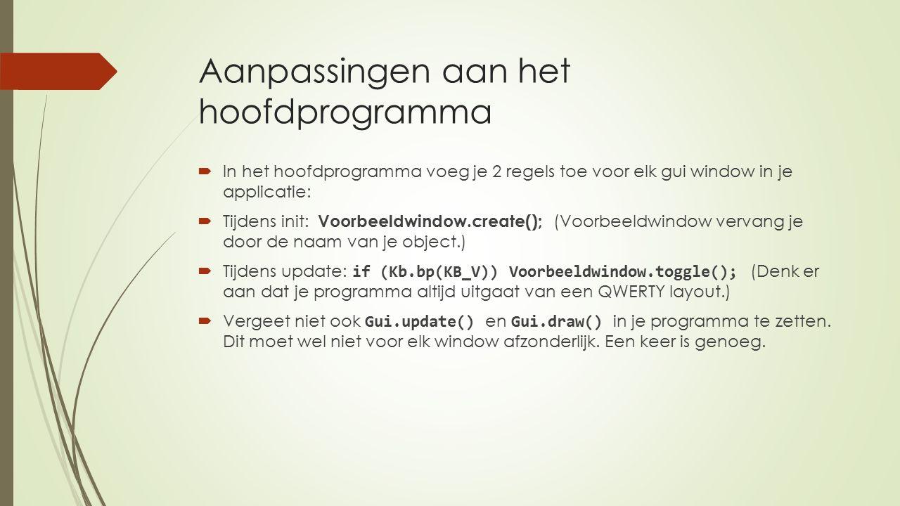 Aanpassingen aan het hoofdprogramma  In het hoofdprogramma voeg je 2 regels toe voor elk gui window in je applicatie:  Tijdens init: Voorbeeldwindow.create(); (Voorbeeldwindow vervang je door de naam van je object.)  Tijdens update: if (Kb.bp(KB_V)) Voorbeeldwindow.toggle(); (Denk er aan dat je programma altijd uitgaat van een QWERTY layout.)  Vergeet niet ook Gui.update() en Gui.draw() in je programma te zetten.