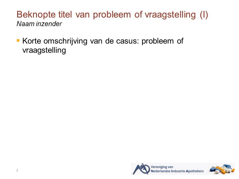 Beknopte titel van probleem of vraagstelling (I) 2 Naam inzender  Korte omschrijving van de casus: probleem of vraagstelling