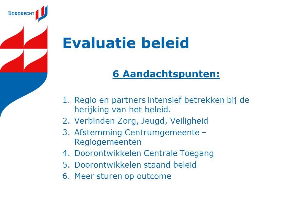 Evaluatie beleid 6 Aandachtspunten: 1.Regio en partners intensief betrekken bij de herijking van het beleid. 2.Verbinden Zorg, Jeugd, Veiligheid 3.Afs