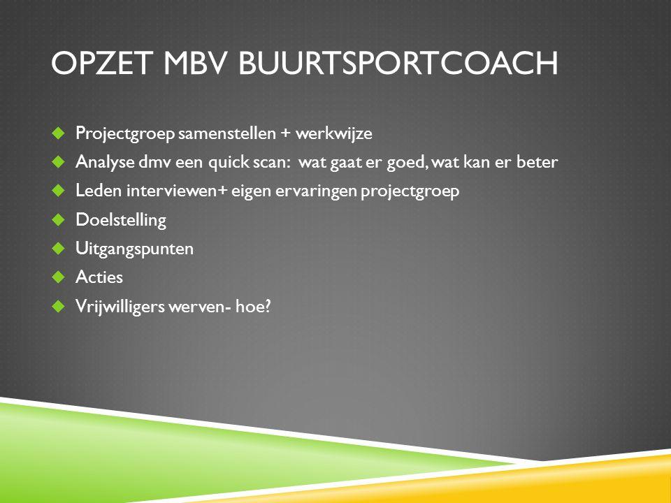 OPZET MBV BUURTSPORTCOACH  Projectgroep samenstellen + werkwijze  Analyse dmv een quick scan: wat gaat er goed, wat kan er beter  Leden interviewen