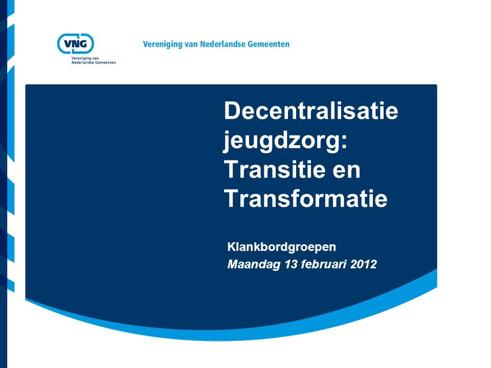 Decentralisatie jeugdzorg: Transitie en Transformatie Klankbordgroepen Maandag 13 februari 2012