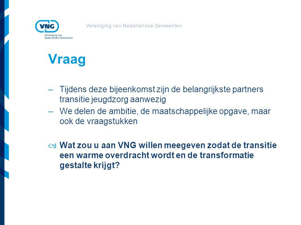 Vereniging van Nederlandse Gemeenten Vraag –Tijdens deze bijeenkomst zijn de belangrijkste partners transitie jeugdzorg aanwezig –We delen de ambitie, de maatschappelijke opgave, maar ook de vraagstukken –Wat zou u aan VNG willen meegeven zodat de transitie een warme overdracht wordt en de transformatie gestalte krijgt