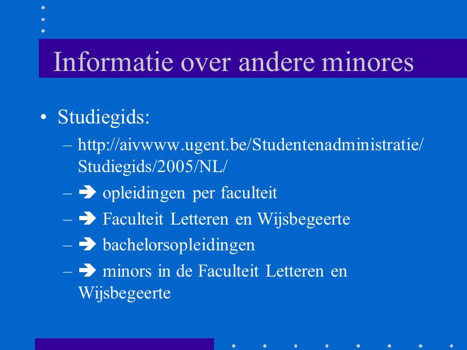 Informatie over andere minores Studiegids: –http://aivwww.ugent.be/Studentenadministratie/ Studiegids/2005/NL/ –  opleidingen per faculteit –  Faculteit Letteren en Wijsbegeerte –  bachelorsopleidingen –  minors in de Faculteit Letteren en Wijsbegeerte