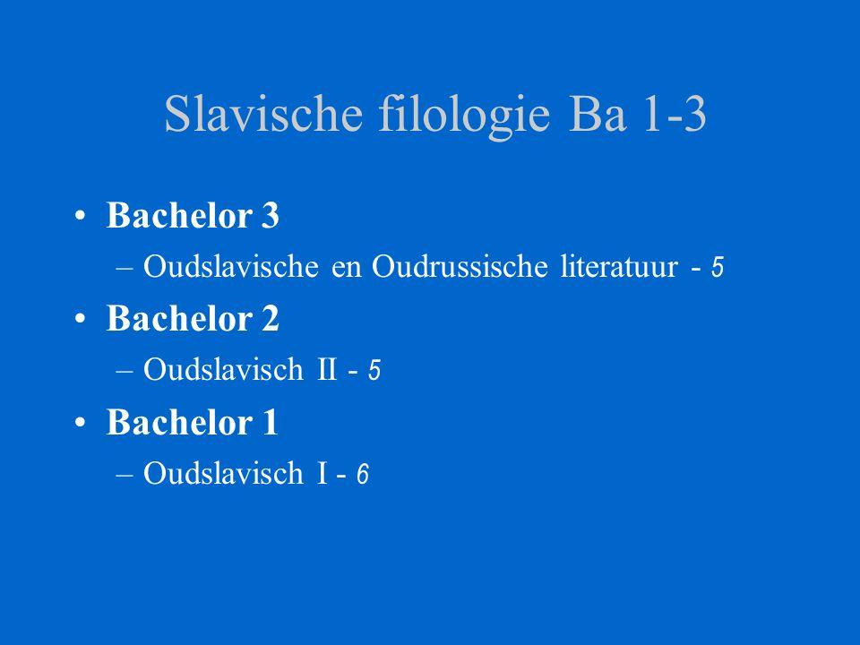 Slavische filologie Ba 1-3 Bachelor 3 –Oudslavische en Oudrussische literatuur - 5 Bachelor 2 –Oudslavisch II - 5 Bachelor 1 –Oudslavisch I - 6