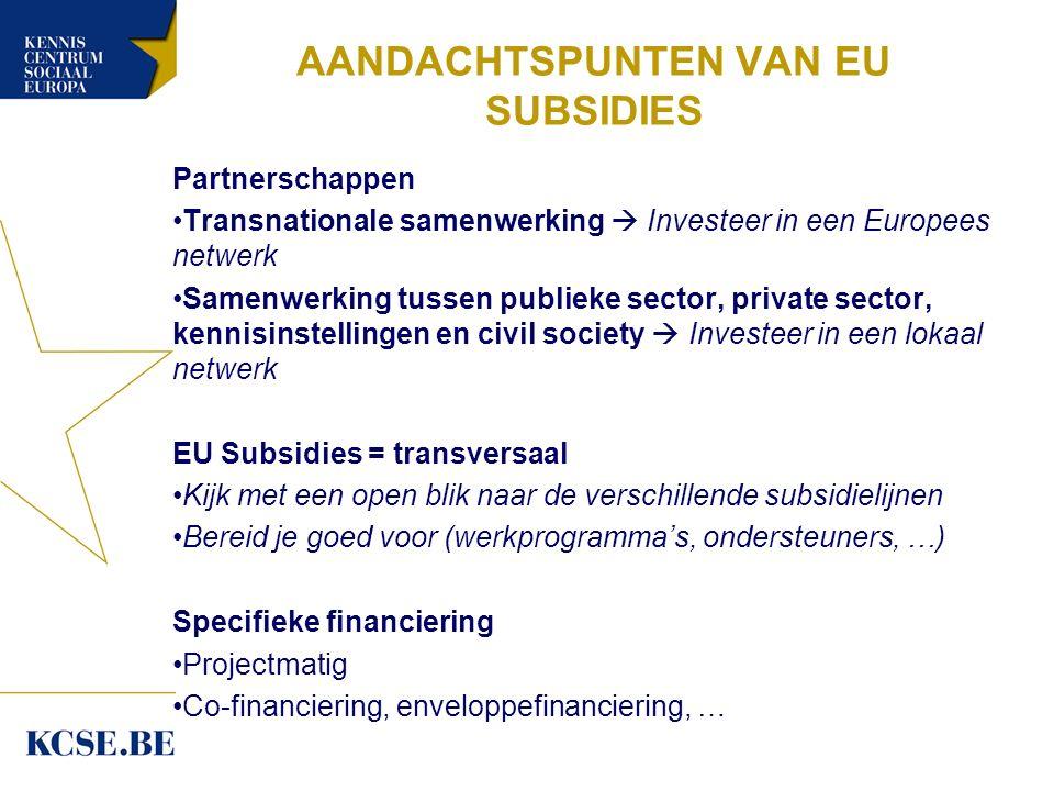 AANDACHTSPUNTEN VAN EU SUBSIDIES Partnerschappen Transnationale samenwerking  Investeer in een Europees netwerk Samenwerking tussen publieke sector, private sector, kennisinstellingen en civil society  Investeer in een lokaal netwerk EU Subsidies = transversaal Kijk met een open blik naar de verschillende subsidielijnen Bereid je goed voor (werkprogramma's, ondersteuners, …) Specifieke financiering Projectmatig Co-financiering, enveloppefinanciering, …