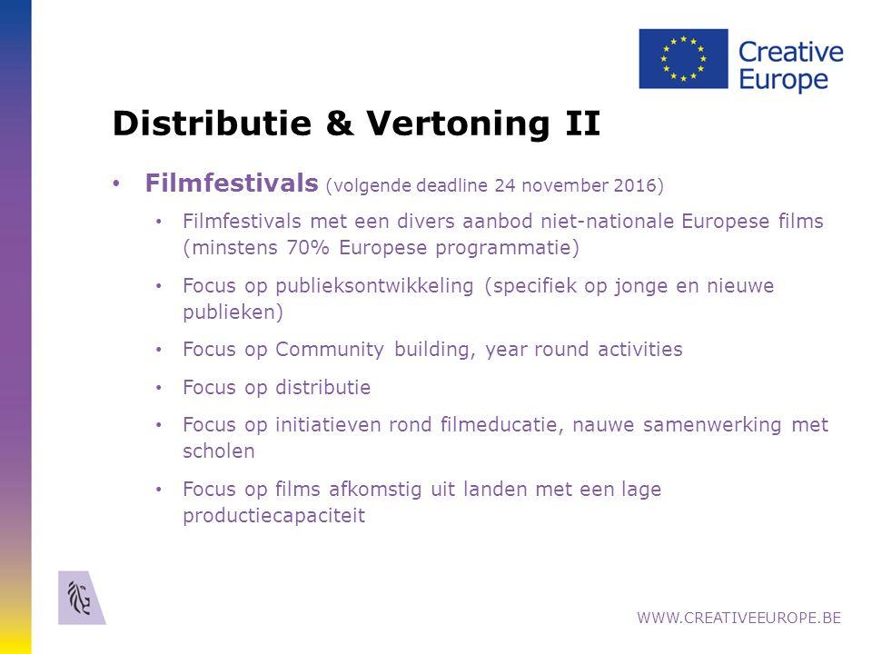 Distributie & Vertoning II Filmfestivals (volgende deadline 24 november 2016) Filmfestivals met een divers aanbod niet-nationale Europese films (minstens 70% Europese programmatie) Focus op publieksontwikkeling (specifiek op jonge en nieuwe publieken) Focus op Community building, year round activities Focus op distributie Focus op initiatieven rond filmeducatie, nauwe samenwerking met scholen Focus op films afkomstig uit landen met een lage productiecapaciteit WWW.CREATIVEEUROPE.BE