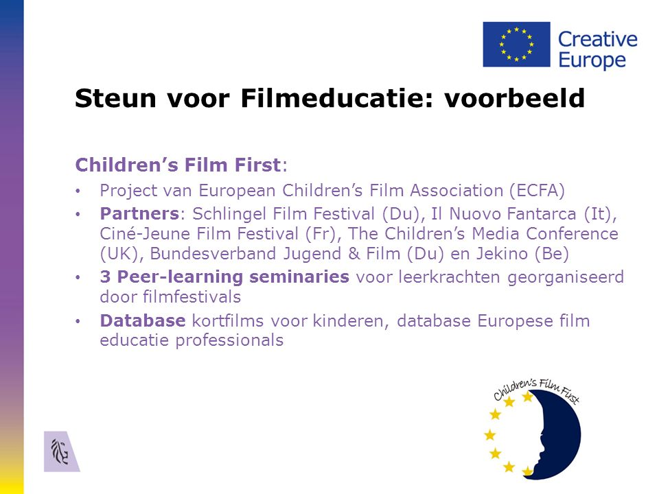 Steun voor Filmeducatie: voorbeeld Children's Film First: Project van European Children's Film Association (ECFA) Partners: Schlingel Film Festival (Du), Il Nuovo Fantarca (It), Ciné-Jeune Film Festival (Fr), The Children's Media Conference (UK), Bundesverband Jugend & Film (Du) en Jekino (Be) 3 Peer-learning seminaries voor leerkrachten georganiseerd door filmfestivals Database kortfilms voor kinderen, database Europese film educatie professionals