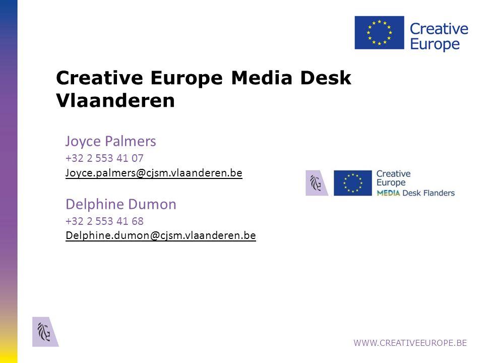 Creative Europe Media Desk Vlaanderen WWW.CREATIVEEUROPE.BE Joyce Palmers +32 2 553 41 07 Joyce.palmers@cjsm.vlaanderen.be Delphine Dumon +32 2 553 41 68 Delphine.dumon@cjsm.vlaanderen.be