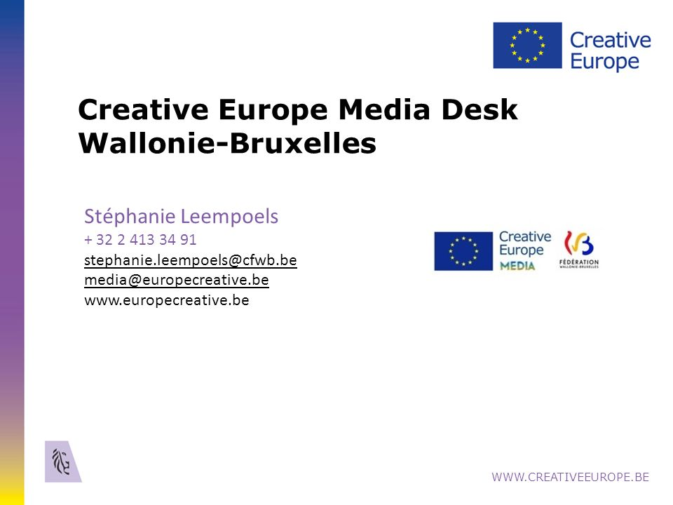 Creative Europe Media Desk Wallonie-Bruxelles WWW.CREATIVEEUROPE.BE Stéphanie Leempoels + 32 2 413 34 91 stephanie.leempoels@cfwb.be media@europecreative.be www.europecreative.be