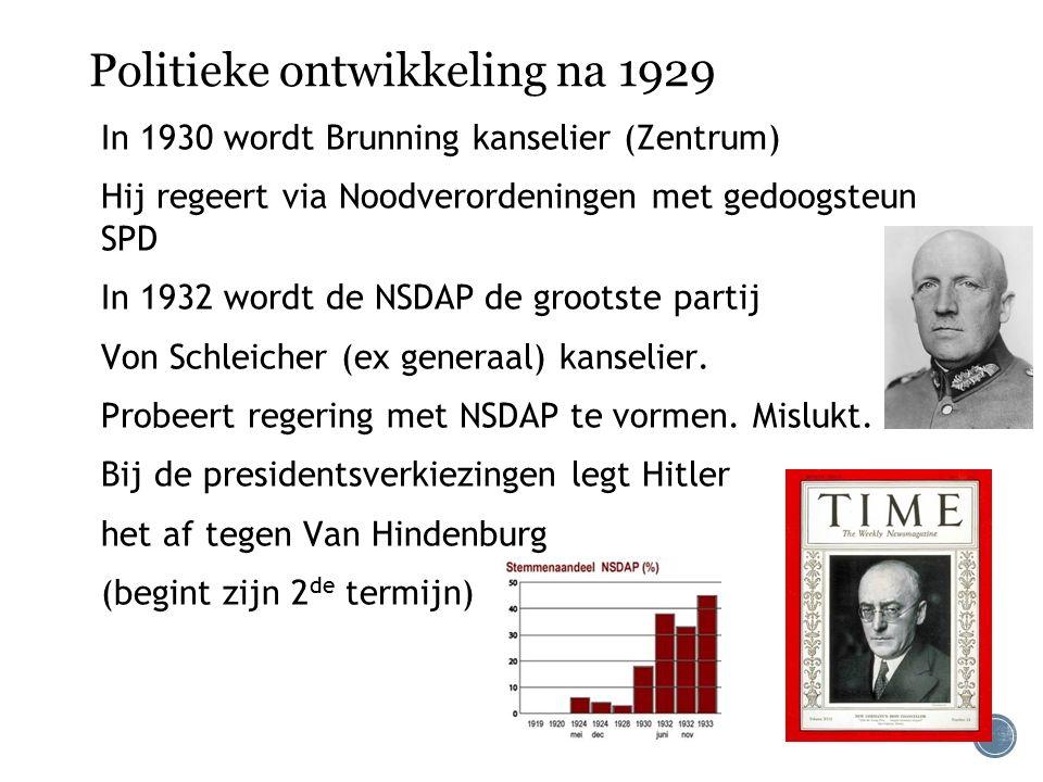 Politieke ontwikkeling na 1929 In 1930 wordt Brunning kanselier (Zentrum) Hij regeert via Noodverordeningen met gedoogsteun SPD In 1932 wordt de NSDAP de grootste partij Von Schleicher (ex generaal) kanselier.
