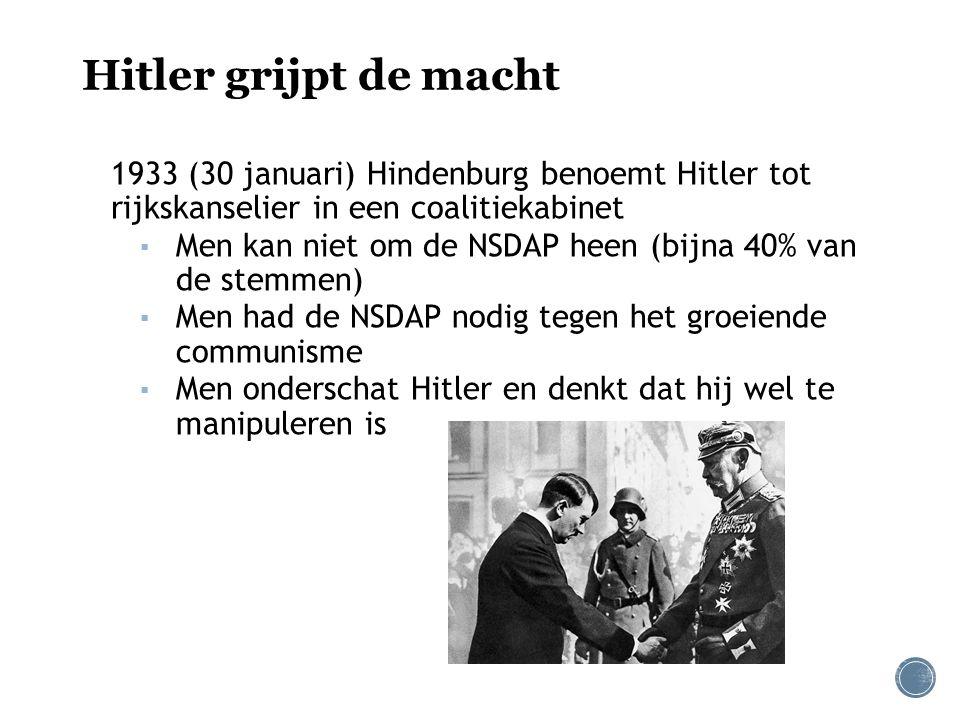 Hitler grijpt de macht 1933 (30 januari) Hindenburg benoemt Hitler tot rijkskanselier in een coalitiekabinet ▪ Men kan niet om de NSDAP heen (bijna 40% van de stemmen) ▪ Men had de NSDAP nodig tegen het groeiende communisme ▪ Men onderschat Hitler en denkt dat hij wel te manipuleren is