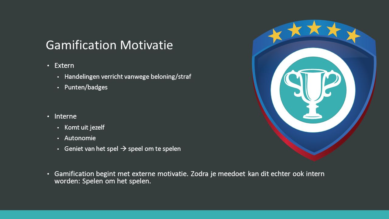 Gamification Motivatie Extern Handelingen verricht vanwege beloning/straf Punten/badges Interne Komt uit jezelf Autonomie Geniet van het spel  speel om te spelen Gamification begint met externe motivatie.