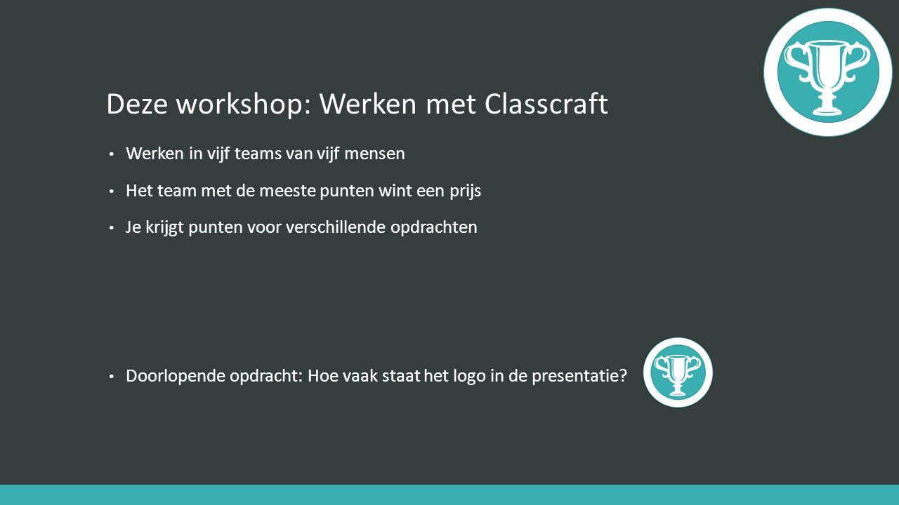 Deze workshop: Werken met Classcraft Werken in vijf teams van vijf mensen Het team met de meeste punten wint een prijs Je krijgt punten voor verschillende opdrachten Doorlopende opdracht: Hoe vaak staat het logo in de presentatie