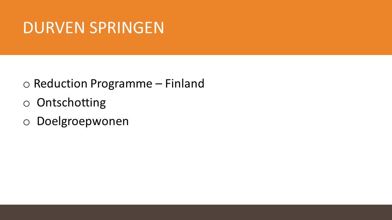 DURVEN SPRINGEN o Reduction Programme – Finland o Ontschotting o Doelgroepwonen