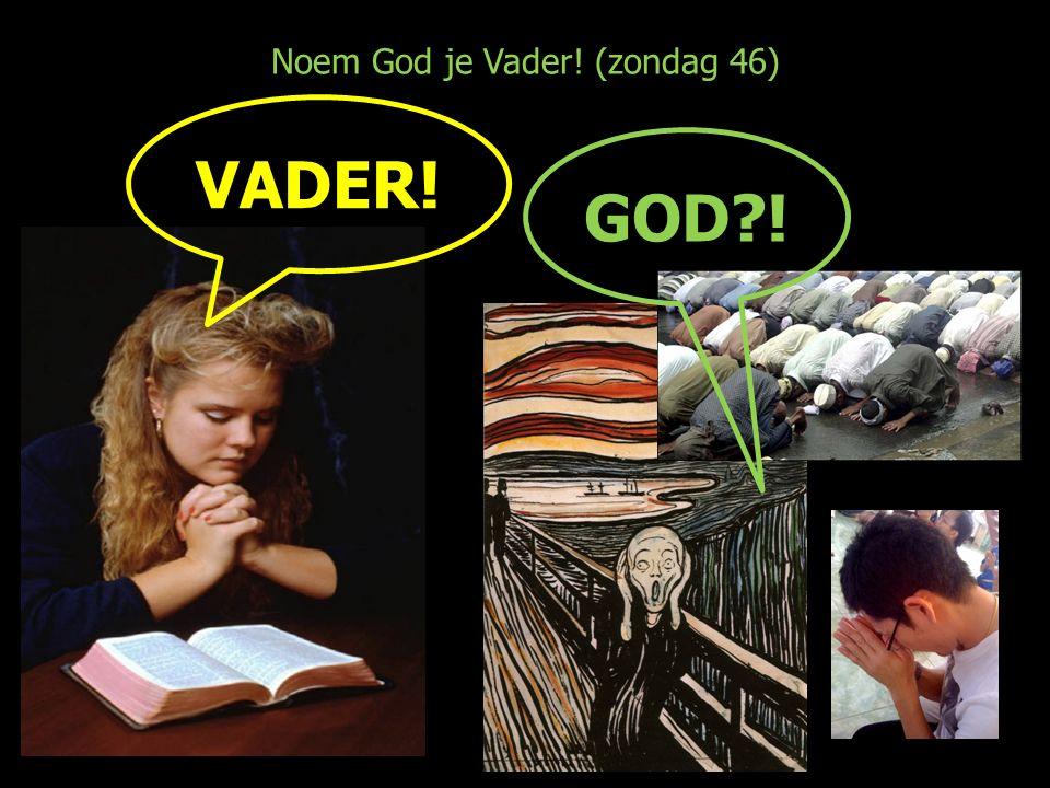 Noem God je Vader! (zondag 46) GOD ! VADER!