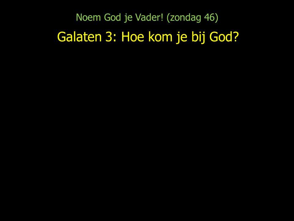Noem God je Vader! (zondag 46) Galaten 3: Hoe kom je bij God