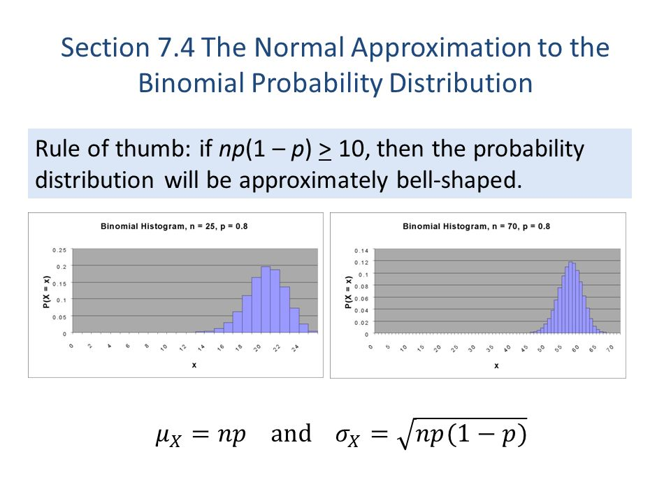 Rule of thumb: if np(1 – p) > 10, then the probability distribution will be approximately bell-shaped. Section 7.4 The Normal Approximation to the Bin