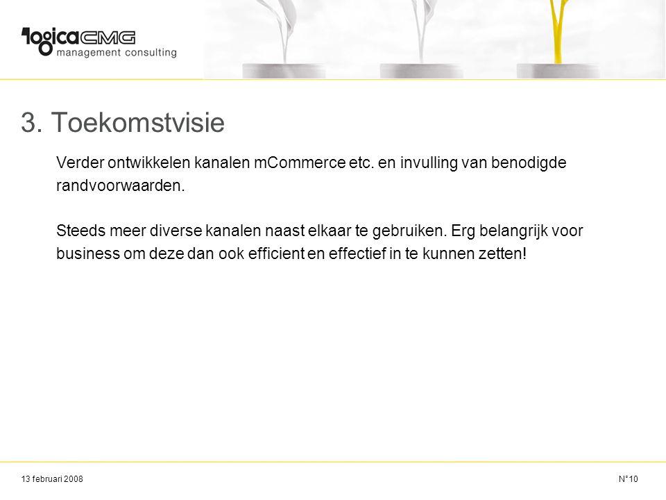 13 februari 2008 3. Toekomstvisie Verder ontwikkelen kanalen mCommerce etc. en invulling van benodigde randvoorwaarden. Steeds meer diverse kanalen na