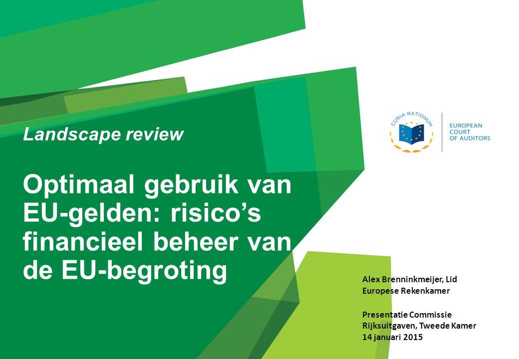 Landscape review Optimaal gebruik van EU-gelden: risico's financieel beheer van de EU-begroting Alex Brenninkmeijer, Lid Europese Rekenkamer Presentatie Commissie Rijksuitgaven, Tweede Kamer 14 januari 2015