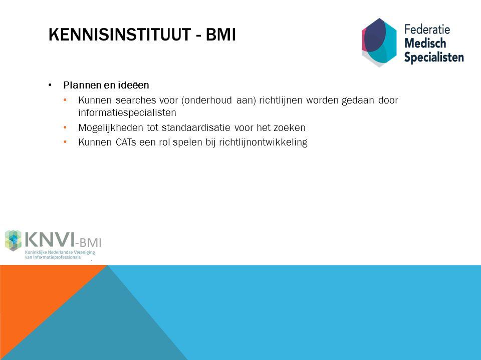 KENNISINSTITUUT - BMI Plannen en ideëen Kunnen searches voor (onderhoud aan) richtlijnen worden gedaan door informatiespecialisten Mogelijkheden tot standaardisatie voor het zoeken Kunnen CATs een rol spelen bij richtlijnontwikkeling