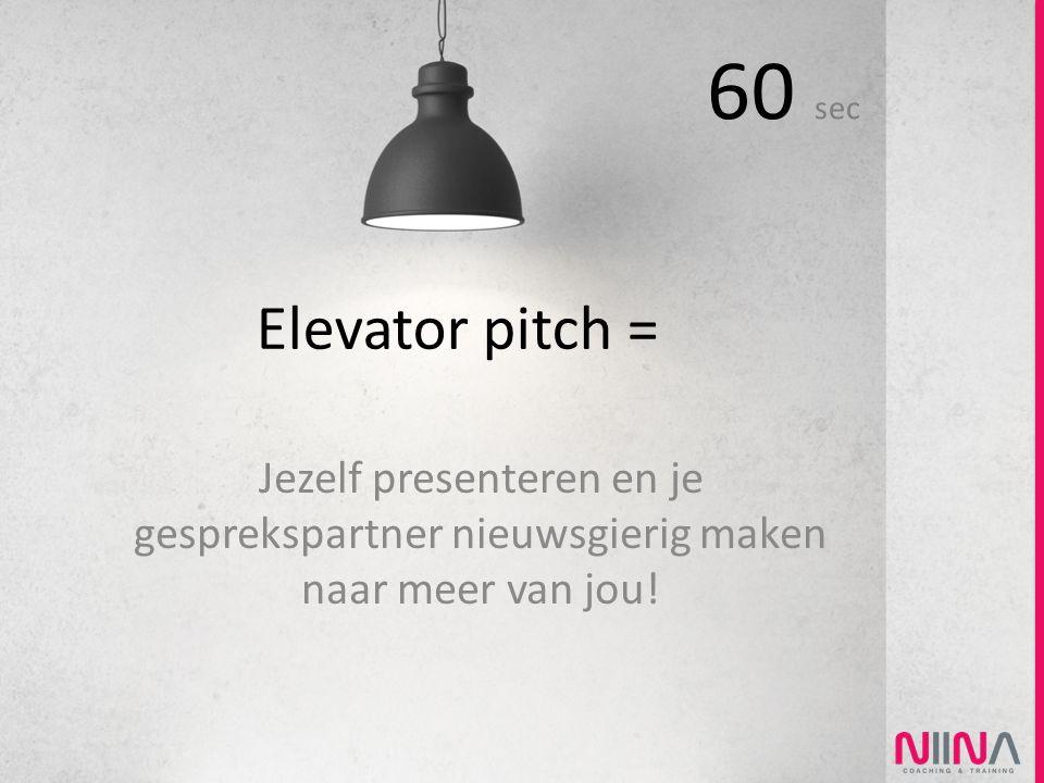 Elevator pitch = Jezelf presenteren en je gesprekspartner nieuwsgierig maken naar meer van jou! 60 sec