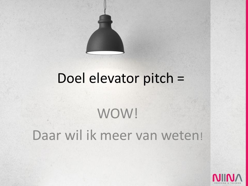 Doel elevator pitch = WOW! Daar wil ik meer van weten !
