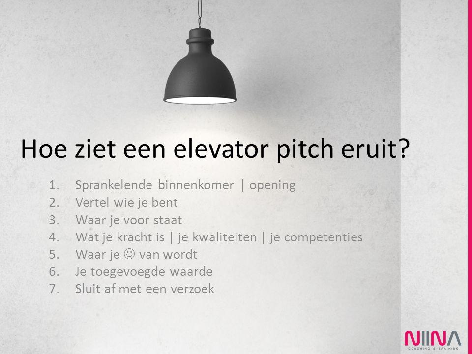 Hoe ziet een elevator pitch eruit? 1.Sprankelende binnenkomer | opening 2.Vertel wie je bent 3.Waar je voor staat 4.Wat je kracht is | je kwaliteiten