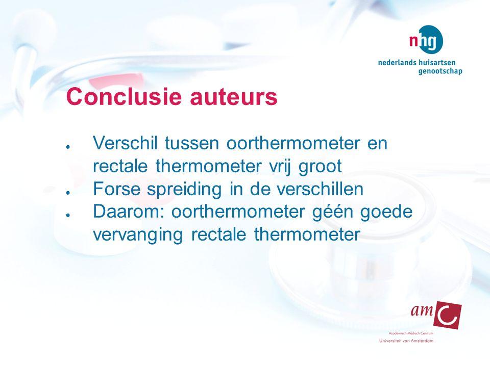 Conclusie auteurs ● Verschil tussen oorthermometer en rectale thermometer vrij groot ● Forse spreiding in de verschillen ● Daarom: oorthermometer géén goede vervanging rectale thermometer