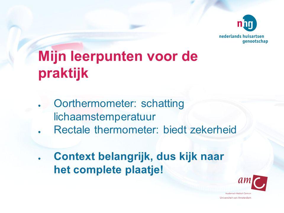 Mijn leerpunten voor de praktijk ● Oorthermometer: schatting lichaamstemperatuur ● Rectale thermometer: biedt zekerheid ● Context belangrijk, dus kijk naar het complete plaatje!