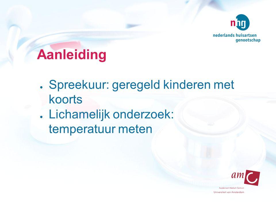 Aanleiding ● Spreekuur: geregeld kinderen met koorts ● Lichamelijk onderzoek: temperatuur meten