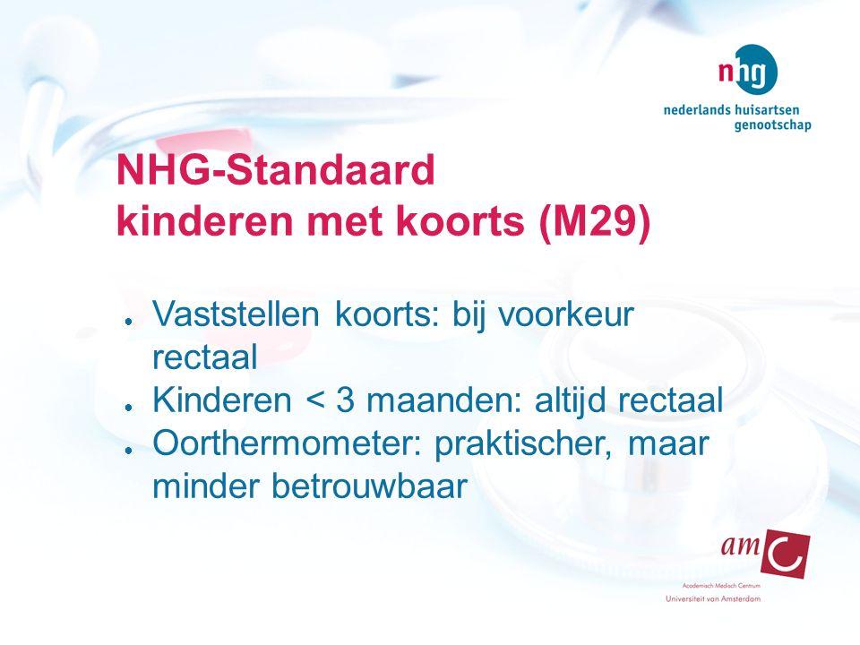 NHG-Standaard kinderen met koorts (M29) ● Vaststellen koorts: bij voorkeur rectaal ● Kinderen < 3 maanden: altijd rectaal ● Oorthermometer: praktischer, maar minder betrouwbaar