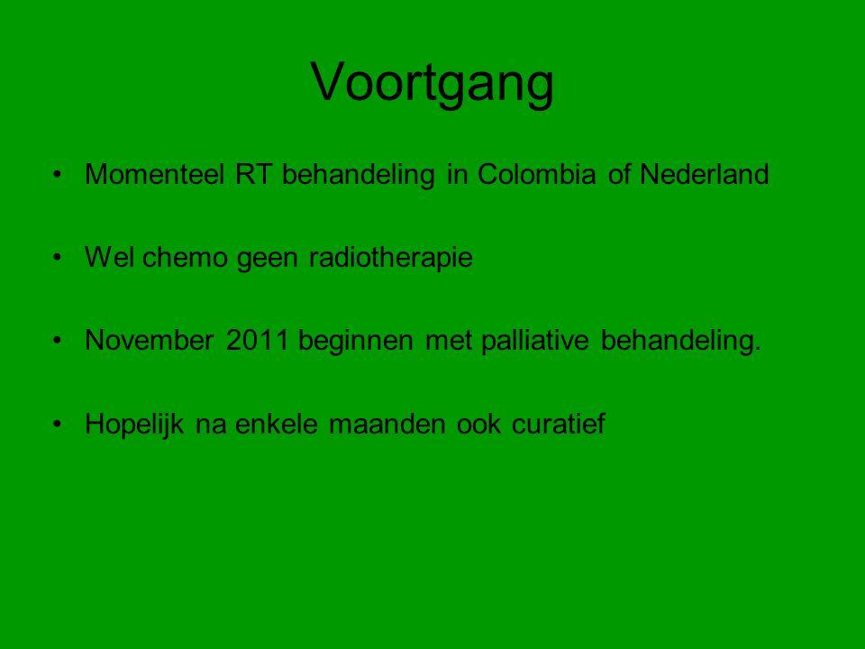 Voortgang Momenteel RT behandeling in Colombia of Nederland Wel chemo geen radiotherapie November 2011 beginnen met palliative behandeling.