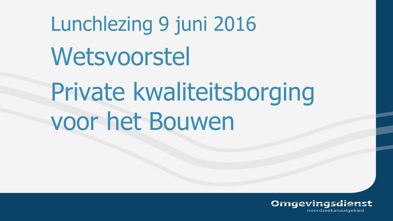 Lunchlezing 9 juni 2016 Wetsvoorstel Private kwaliteitsborging voor het Bouwen