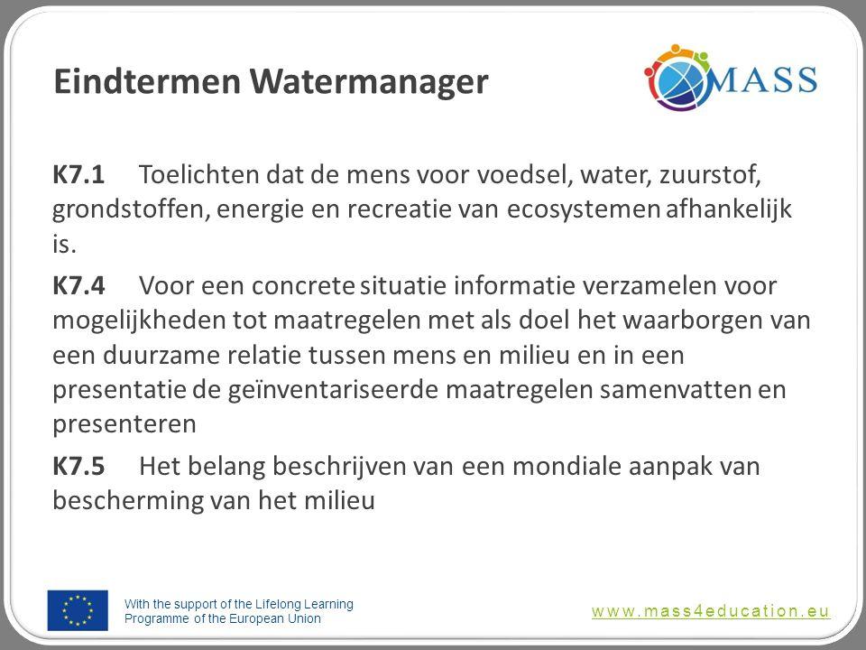 With the support of the Lifelong Learning Programme of the European Union www.mass4education.eu Eindtermen Watermanager K7.1Toelichten dat de mens voor voedsel, water, zuurstof, grondstoffen, energie en recreatie van ecosystemen afhankelijk is.