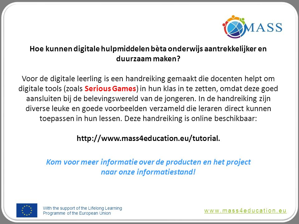 With the support of the Lifelong Learning Programme of the European Union www.mass4education.eu Hoe kunnen digitale hulpmiddelen bèta onderwijs aantrekkelijker en duurzaam maken.