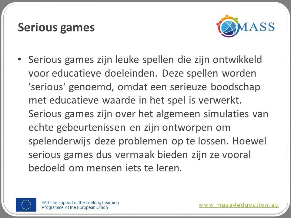 With the support of the Lifelong Learning Programme of the European Union www.mass4education.eu Serious games Serious games zijn leuke spellen die zijn ontwikkeld voor educatieve doeleinden.
