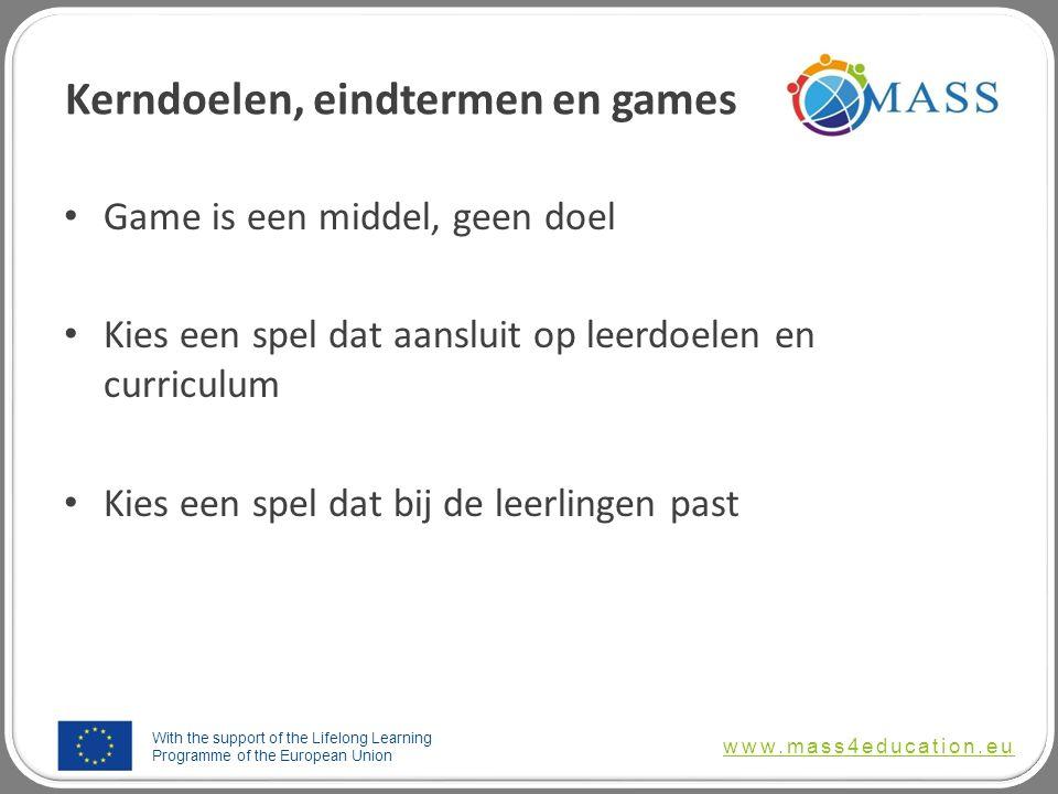 With the support of the Lifelong Learning Programme of the European Union www.mass4education.eu Kerndoelen, eindtermen en games Game is een middel, geen doel Kies een spel dat aansluit op leerdoelen en curriculum Kies een spel dat bij de leerlingen past