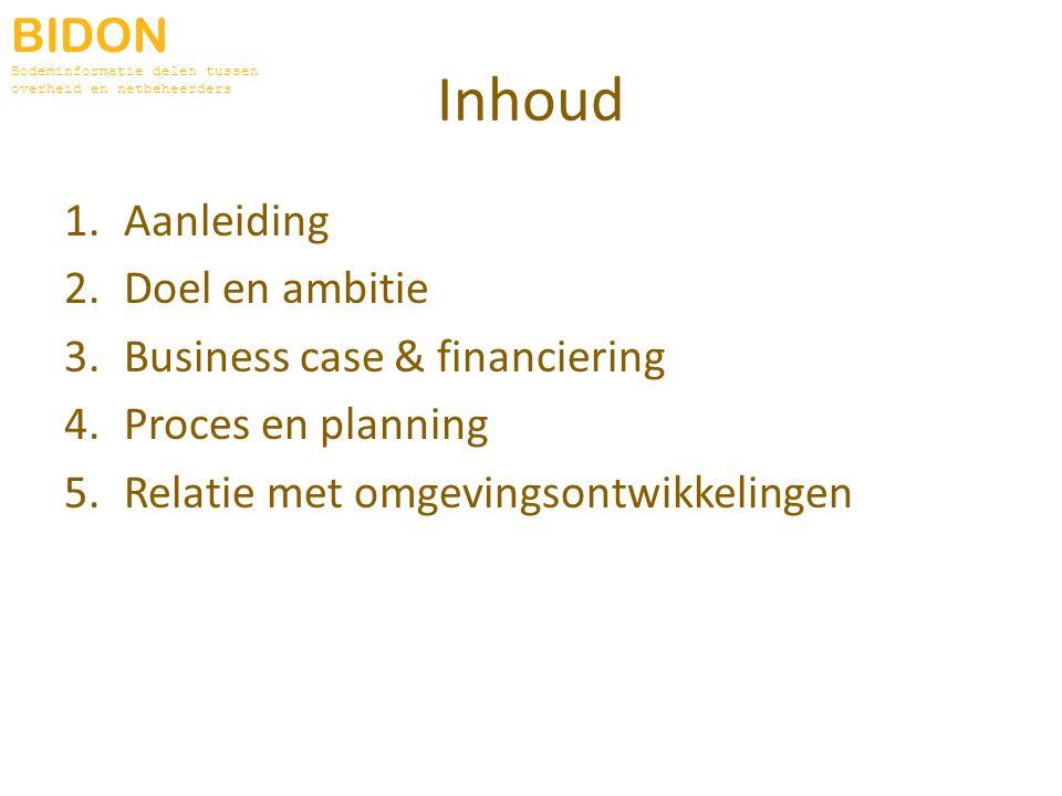 Inhoud 1.Aanleiding 2.Doel en ambitie 3.Business case & financiering 4.Proces en planning 5.Relatie met omgevingsontwikkelingen BIDON Bodeminformatie delen tussen overheid en netbeheerders