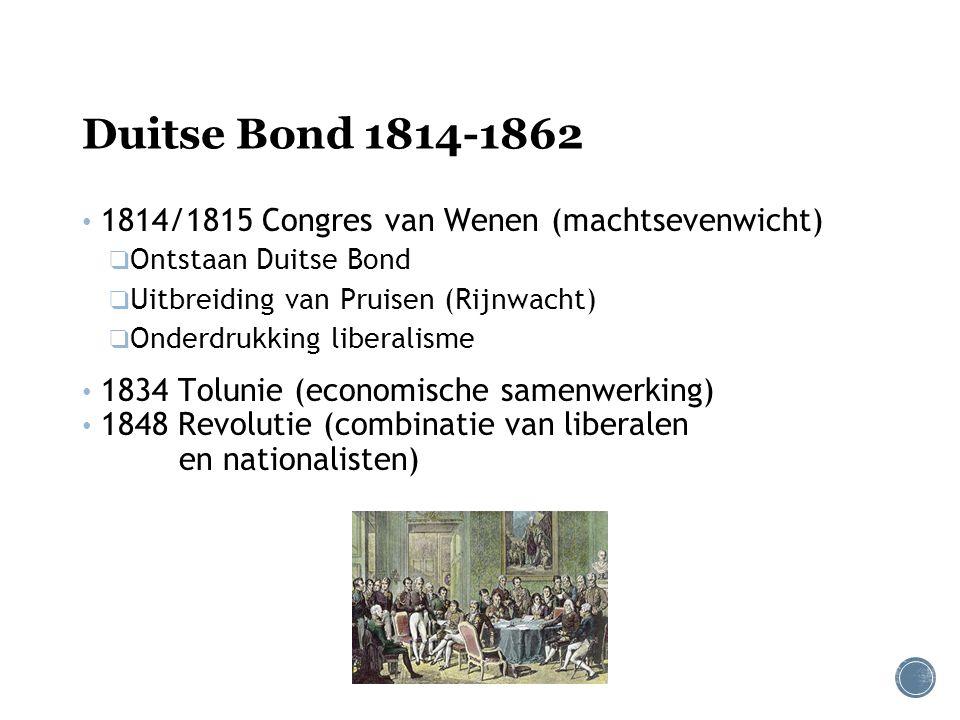 Duitse Bond 1814-1862 1814/1815 Congres van Wenen (machtsevenwicht) ❑ Ontstaan Duitse Bond ❑ Uitbreiding van Pruisen (Rijnwacht) ❑ Onderdrukking liberalisme 1834 Tolunie (economische samenwerking) 1848 Revolutie (combinatie van liberalen en nationalisten)