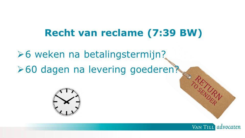 Recht van reclame (7:39 BW)  6 weken na betalingstermijn  60 dagen na levering goederen