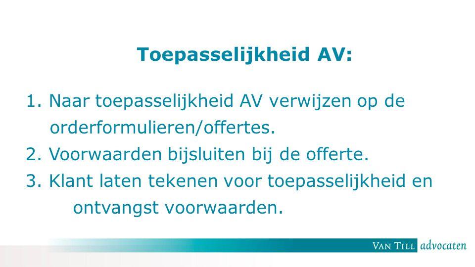 Toepasselijkheid AV: 1. Naar toepasselijkheid AV verwijzen op de orderformulieren/offertes. 2. Voorwaarden bijsluiten bij de offerte. 3. Klant laten t