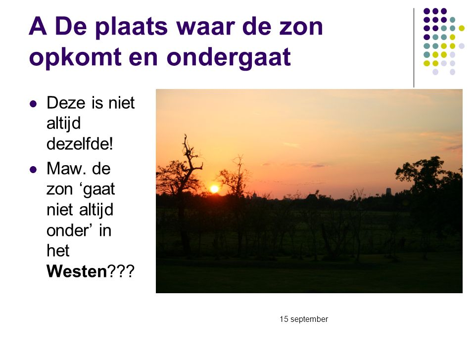 A De plaats waar de zon opkomt en ondergaat Deze is niet altijd dezelfde! Maw. de zon 'gaat niet altijd onder' in het Westen??? 15 september
