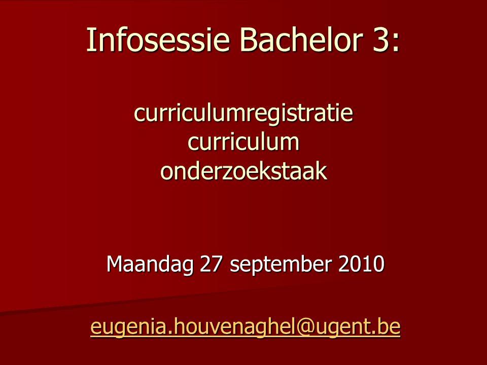 Infosessie Bachelor 3: curriculumregistratie curriculum onderzoekstaak Maandag 27 september 2010 eugenia.houvenaghel@ugent.be