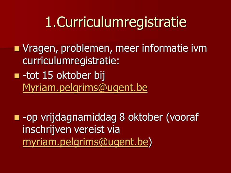 1.Curriculumregistratie Vragen, problemen, meer informatie ivm curriculumregistratie: Vragen, problemen, meer informatie ivm curriculumregistratie: -tot 15 oktober bij Myriam.pelgrims@ugent.be -tot 15 oktober bij Myriam.pelgrims@ugent.be Myriam.pelgrims@ugent.be -op vrijdagnamiddag 8 oktober (vooraf inschrijven vereist via myriam.pelgrims@ugent.be) -op vrijdagnamiddag 8 oktober (vooraf inschrijven vereist via myriam.pelgrims@ugent.be) myriam.pelgrims@ugent.be