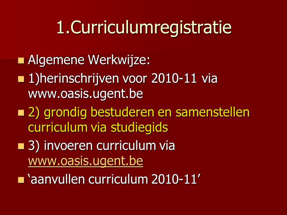 1.Curriculumregistratie Algemene Werkwijze: Algemene Werkwijze: 1)herinschrijven voor 2010-11 via www.oasis.ugent.be 1)herinschrijven voor 2010-11 via www.oasis.ugent.be 2) grondig bestuderen en samenstellen curriculum via studiegids 2) grondig bestuderen en samenstellen curriculum via studiegids 3) invoeren curriculum via www.oasis.ugent.be 3) invoeren curriculum via www.oasis.ugent.be www.oasis.ugent.be 'aanvullen curriculum 2010-11' 'aanvullen curriculum 2010-11'