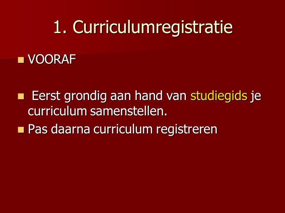 1. Curriculumregistratie VOORAF VOORAF Eerst grondig aan hand van studiegids je curriculum samenstellen. Eerst grondig aan hand van studiegids je curr