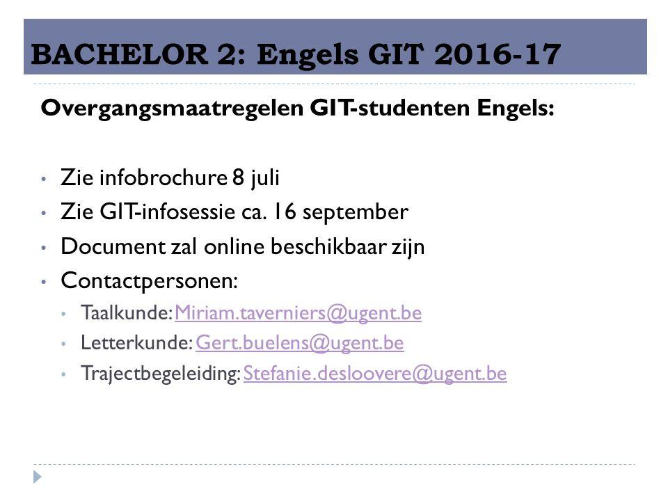 BACHELOR 2: Engels GIT 2016-17 Overgangsmaatregelen GIT-studenten Engels: Zie infobrochure 8 juli Zie GIT-infosessie ca.