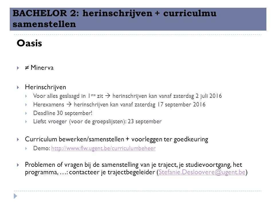 BACHELOR 2: herinschrijven + curriculmu samenstellen Oasis   Minerva  Herinschrijven  Voor alles geslaagd in 1 ste zit  herinschrijven kan vanaf zaterdag 2 juli 2016  Herexamens  herinschrijven kan vanaf zaterdag 17 september 2016  Deadline 30 september.