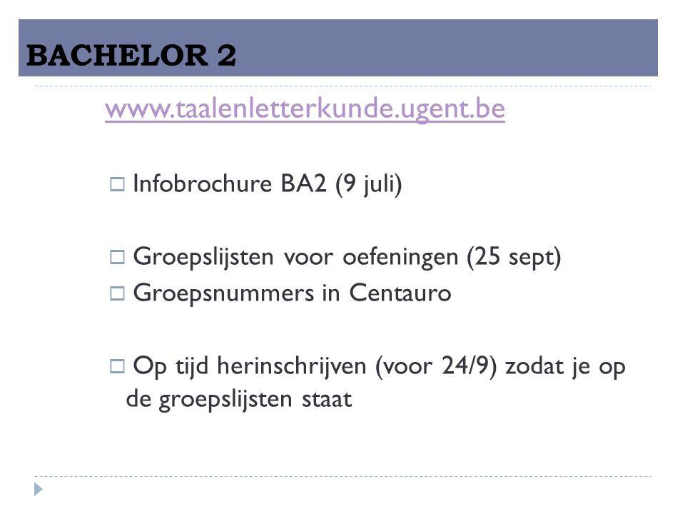 BACHELOR 2 www.taalenletterkunde.ugent.be  Infobrochure BA2 (9 juli)  Groepslijsten voor oefeningen (25 sept)  Groepsnummers in Centauro  Op tijd herinschrijven (voor 24/9) zodat je op de groepslijsten staat