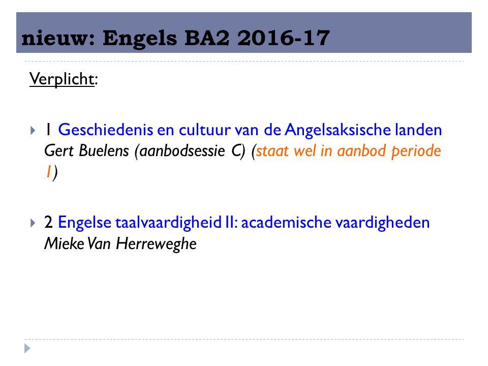 nieuw: Engels BA2 2016-17 Verplicht:  1 Geschiedenis en cultuur van de Angelsaksische landen Gert Buelens (aanbodsessie C) (staat wel in aanbod periode 1)  2 Engelse taalvaardigheid II: academische vaardigheden Mieke Van Herreweghe